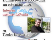 """Interviu Teodor BACONSCHI: """"Dumnezeul Facebook-ului nu este mântuitor"""""""