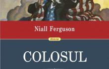Niall Ferguson: Colosul. Ascensiunea si decaderea imperiului american