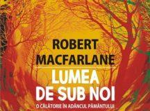 Robert  Macfarlane: Lumea de sub noi. O călătorie în adâncul pământului